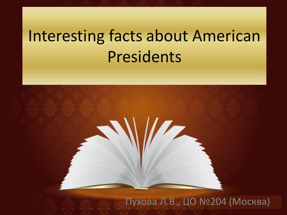 Interesting facts about American Presidents Пухова Л.В., ЦО 204 (Москва)