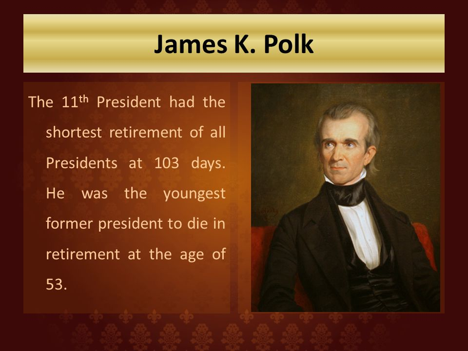 James K. Polk The 11 th President had the shortest retirement of all Presidents at 103 days. He was the youngest former president to die in retirement