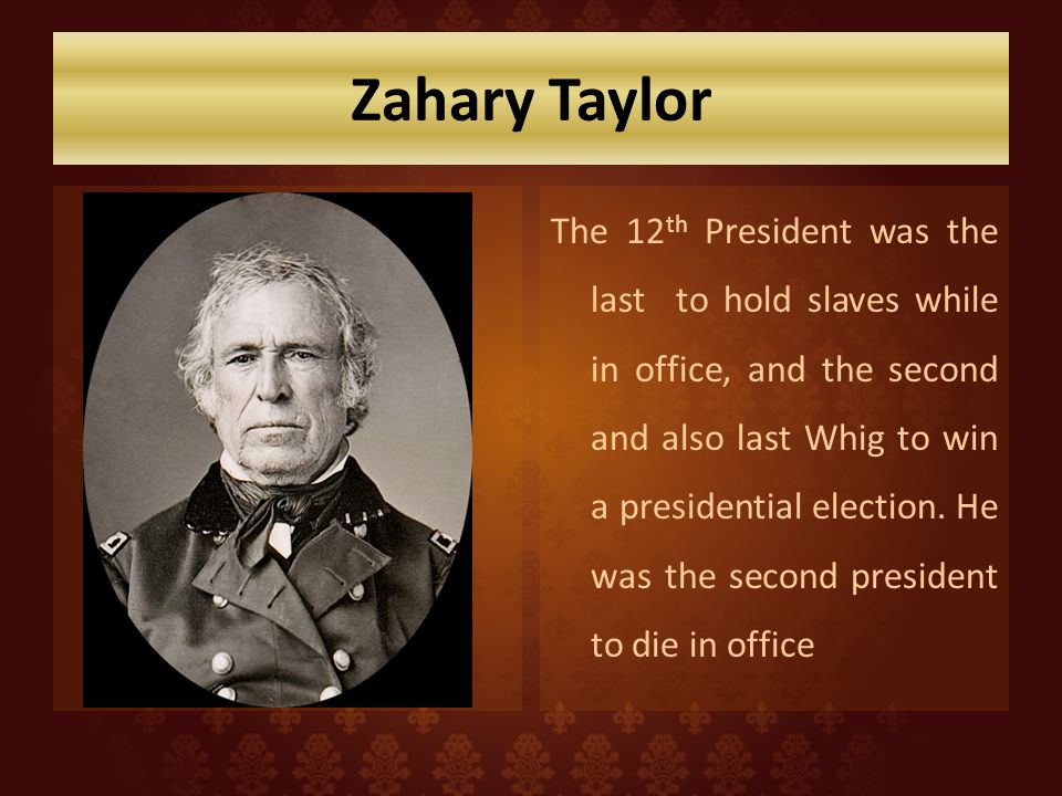 Zahary Taylor The 12 th President was the last to hold slaves while in office, and the second and also last Whig to win a presidential election.