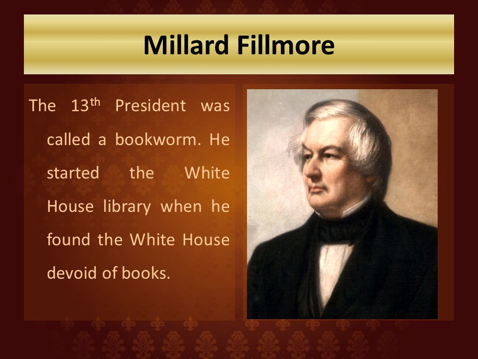Millard Fillmore The 13 th President was called a bookworm. He started the White House library when he found the White House devoid of books.