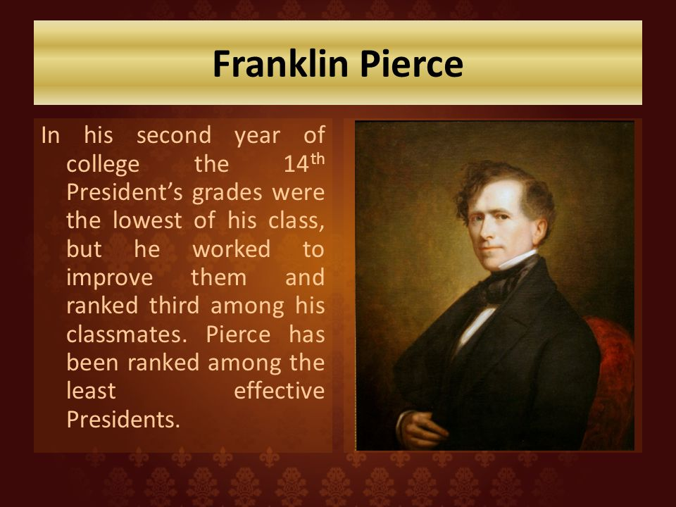 Franklin Pierce In his second year of college the 14 th Presidents grades were the lowest of his class, but he worked to improve them and ranked third