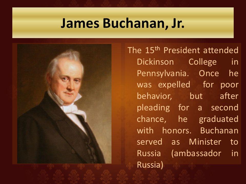 James Buchanan, Jr.The 15 th President attended Dickinson College in Pennsylvania.