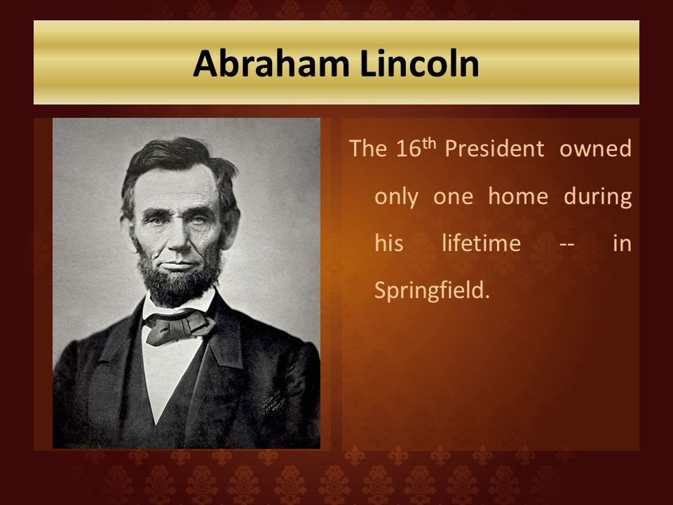 Abraham Lincoln The 16 th President owned only one home during his lifetime -- in Springfield.