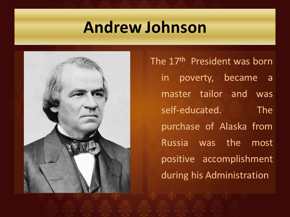 Andrew Johnson The 17 th President was born in poverty, became a master tailor and was self-educated.