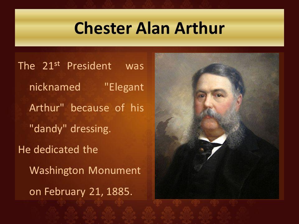 Chester Alan Arthur The 21 st President was nicknamed Elegant Arthur because of his dandy dressing.