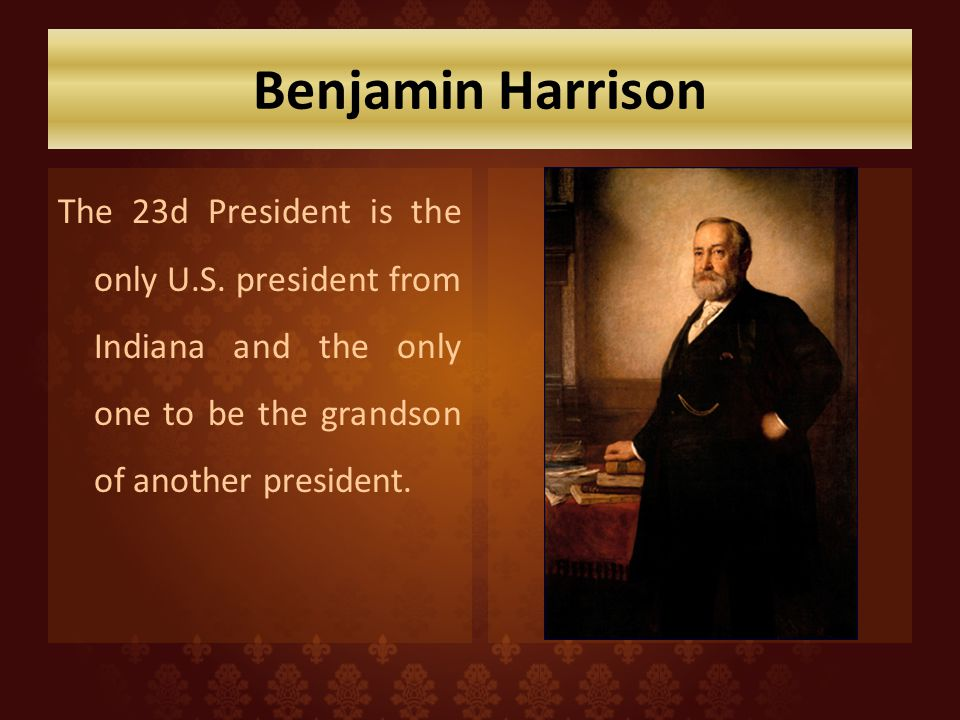 Benjamin Harrison The 23d President is the only U.S. president from Indiana and the only one to be the grandson of another president.