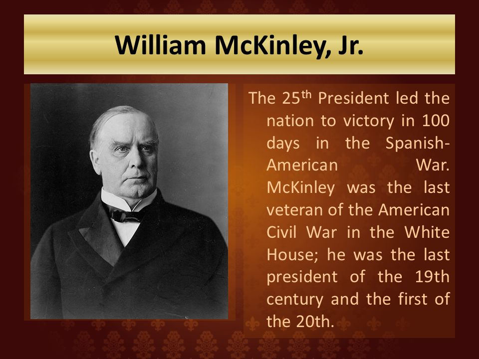 William McKinley, Jr. The 25 th President led the nation to victory in 100 days in the Spanish- American War. McKinley was the last veteran of the Ame