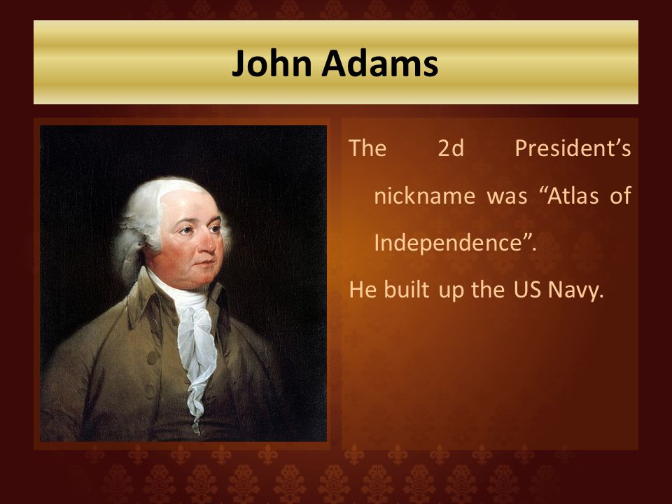 John Adams The 2d Presidents nickname was Atlas of Independence. He built up the US Navy.