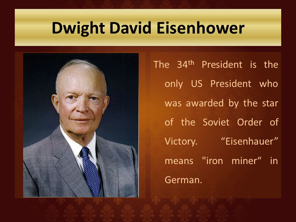 Dwight David Eisenhower The 34 th President is the only US President who was awarded by the star of the Soviet Order of Victory. Eisenhauer means