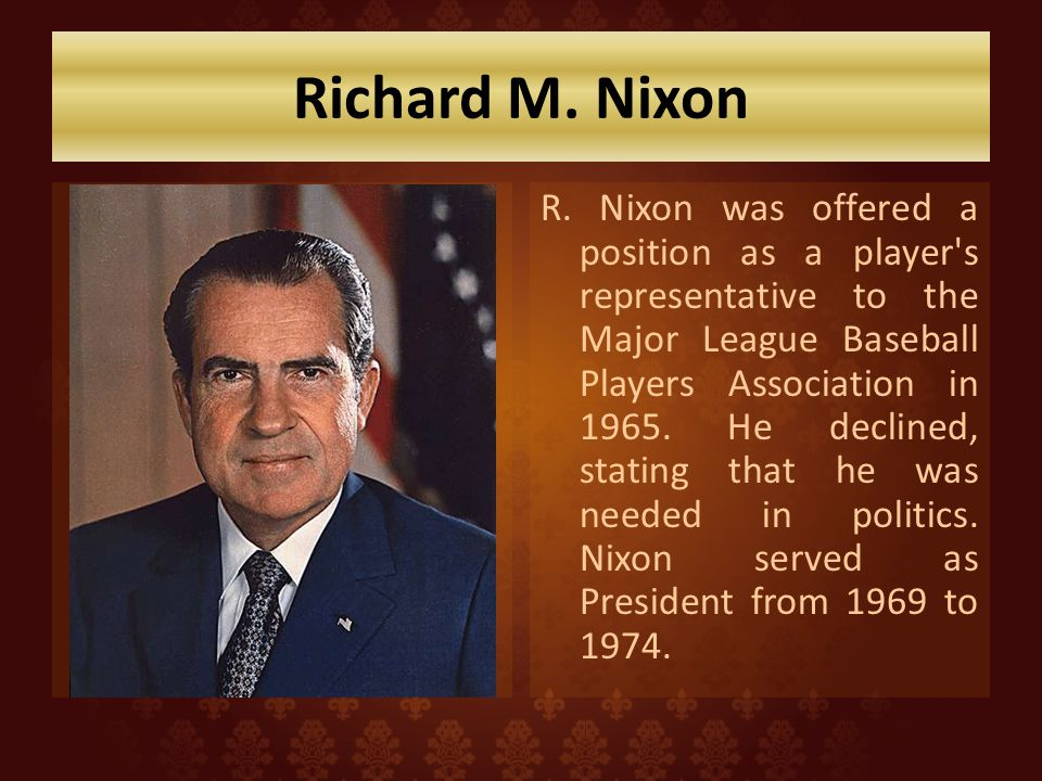 Richard M. Nixon R. Nixon was offered a position as a player's representative to the Major League Baseball Players Association in 1965. He declined, s