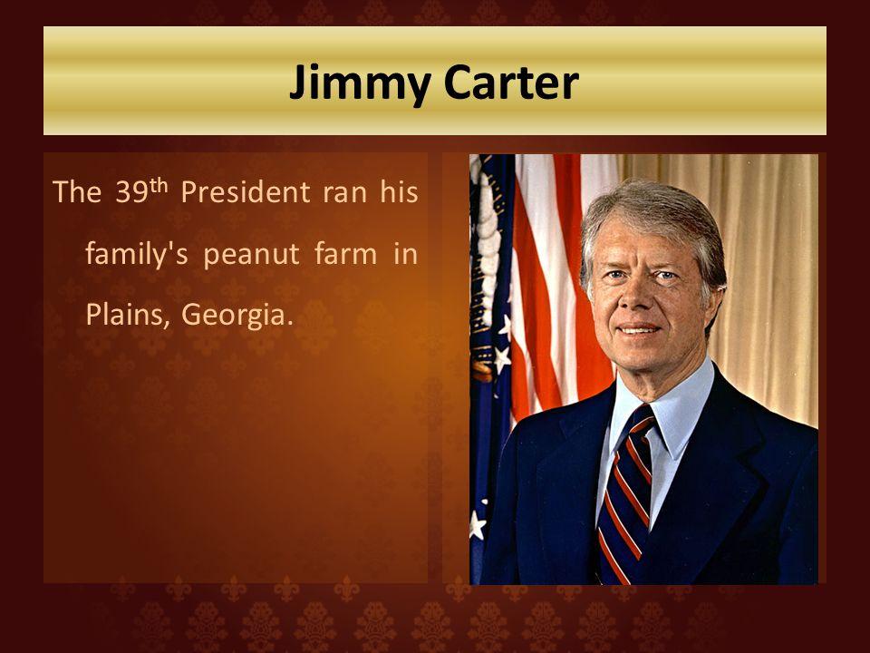 Jimmy Carter The 39 th President ran his family s peanut farm in Plains, Georgia.