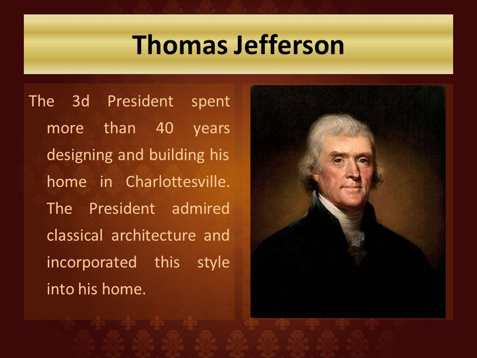 Thomas Jefferson The 3d President spent more than 40 years designing and building his home in Charlottesville. The President admired classical archite