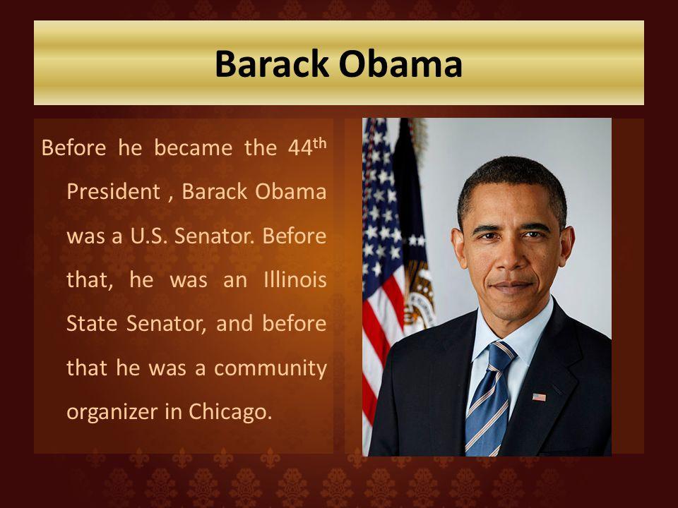 Barack Obama Before he became the 44 th President, Barack Obama was a U.S.