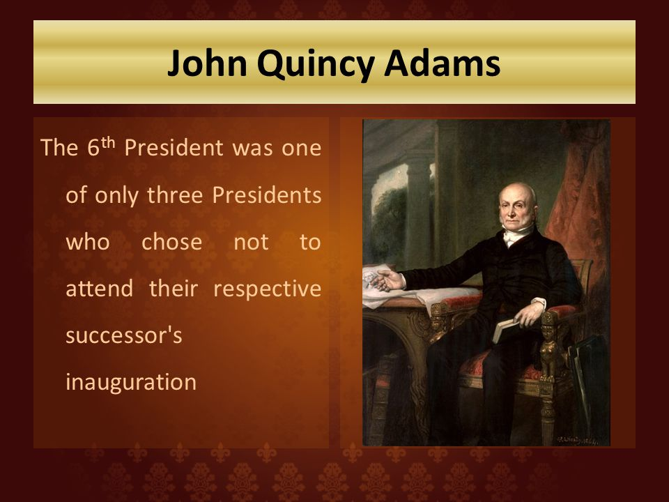John Quincy Adams The 6 th President was one of only three Presidents who chose not to attend their respective successor s inauguration