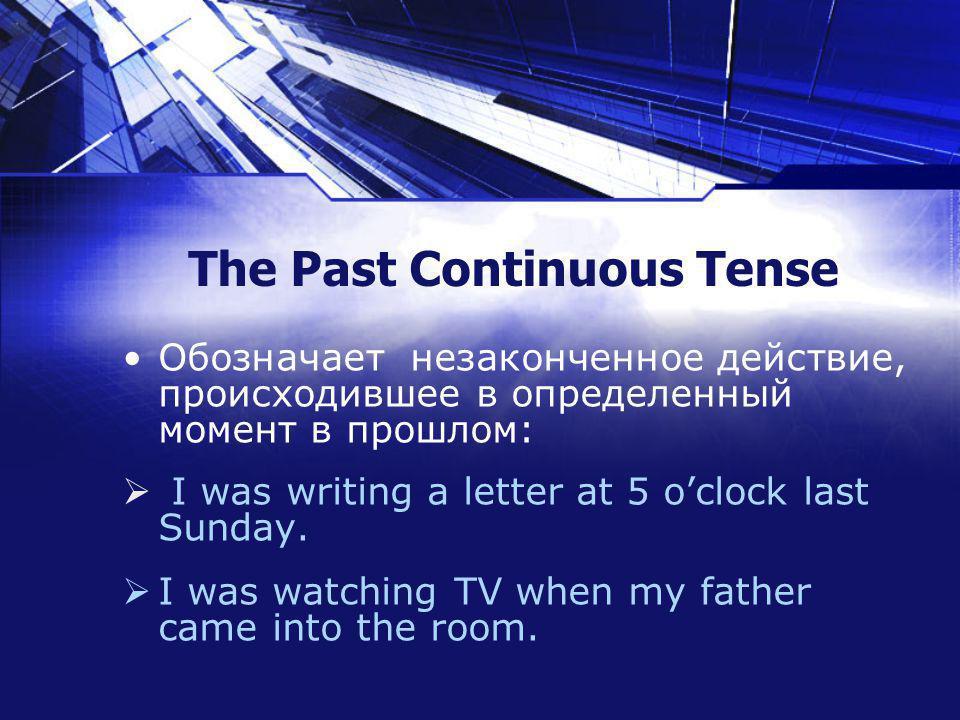 The Past Continuous Tense Обозначает незаконченное действие, происходившее в определенный момент в прошлом: I was writing a letter at 5 oclock last Sunday.