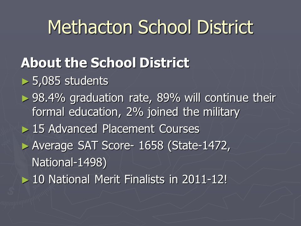 Methacton School District About the School District 5,085 students 5,085 students 98.4% graduation rate, 89% will continue their formal education, 2% joined the military 98.4% graduation rate, 89% will continue their formal education, 2% joined the military 15 Advanced Placement Courses 15 Advanced Placement Courses Average SAT Score- 1658 (State-1472, Average SAT Score- 1658 (State-1472, National-1498) National-1498) 10 National Merit Finalists in 2011-12.