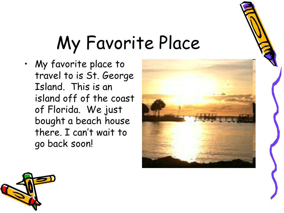 My Favorite Place My favorite place to travel to is St.