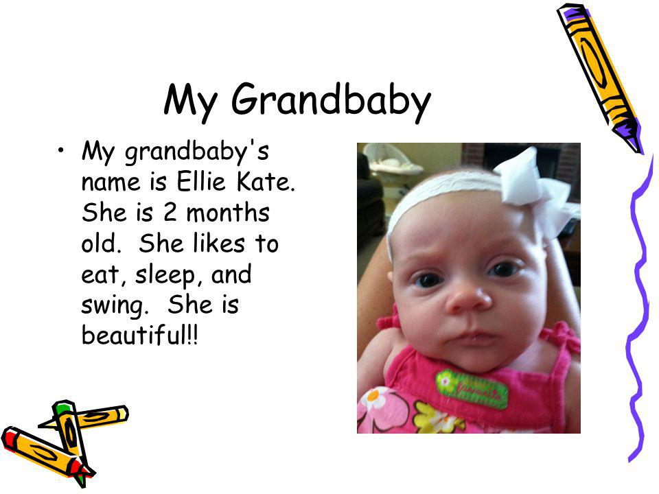 My Grandbaby My grandbaby s name is Ellie Kate. She is 2 months old.