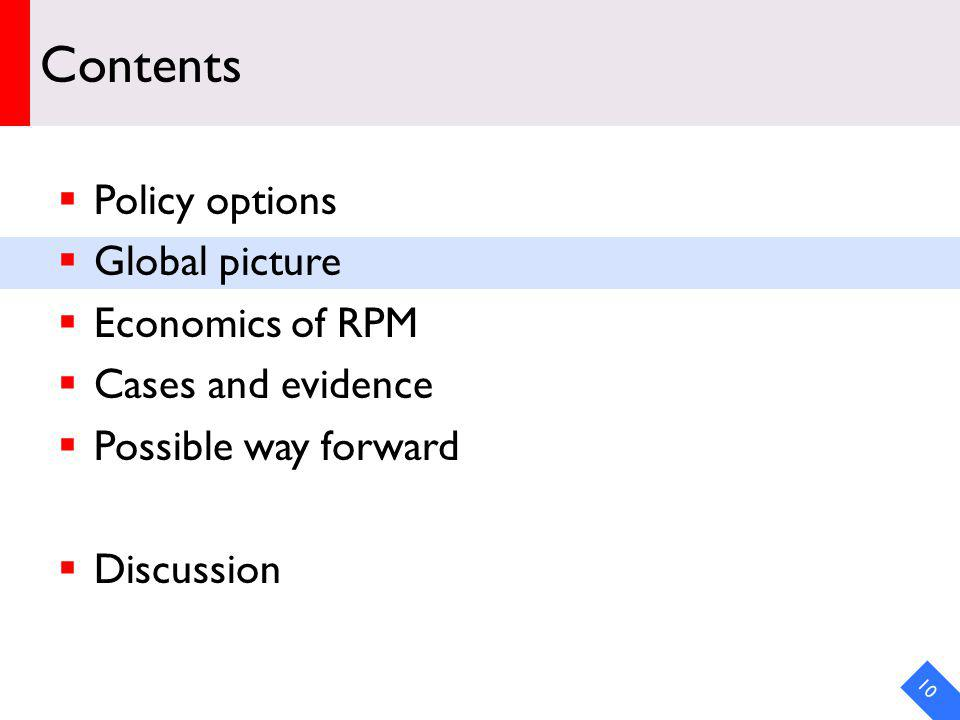 Contents Policy options Global picture Economics of RPM Cases and evidence Possible way forward Discussion 10