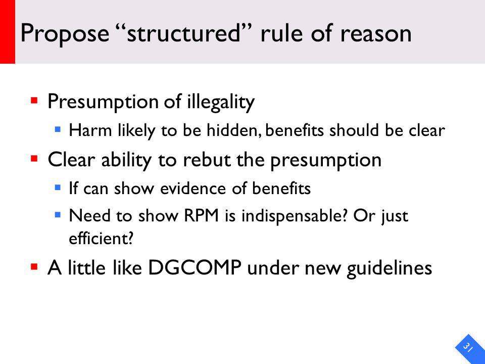 Propose structured rule of reason Presumption of illegality Harm likely to be hidden, benefits should be clear Clear ability to rebut the presumption If can show evidence of benefits Need to show RPM is indispensable.
