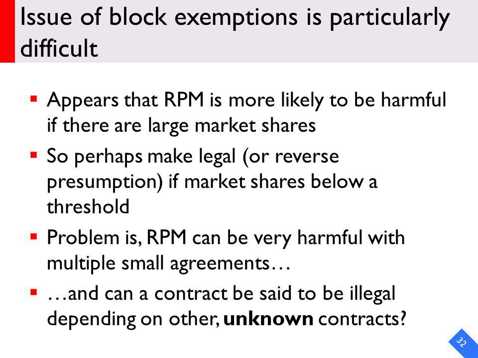 Issue of block exemptions is particularly difficult Appears that RPM is more likely to be harmful if there are large market shares So perhaps make legal (or reverse presumption) if market shares below a threshold Problem is, RPM can be very harmful with multiple small agreements… …and can a contract be said to be illegal depending on other, unknown contracts.