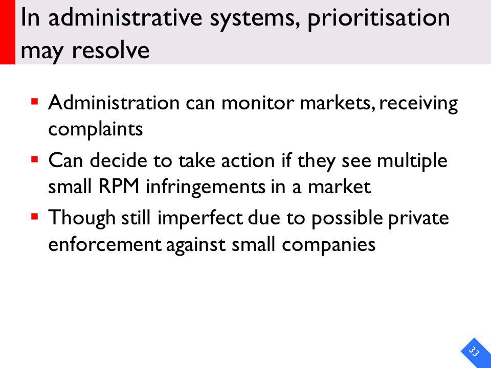 In administrative systems, prioritisation may resolve Administration can monitor markets, receiving complaints Can decide to take action if they see multiple small RPM infringements in a market Though still imperfect due to possible private enforcement against small companies 33