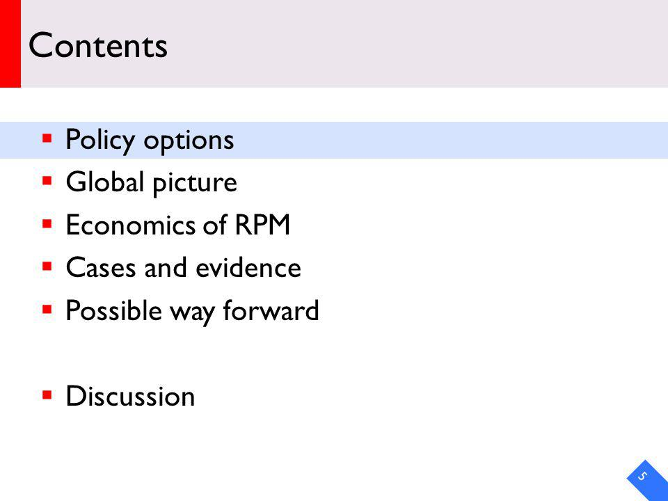 Contents Policy options Global picture Economics of RPM Cases and evidence Possible way forward Discussion 5