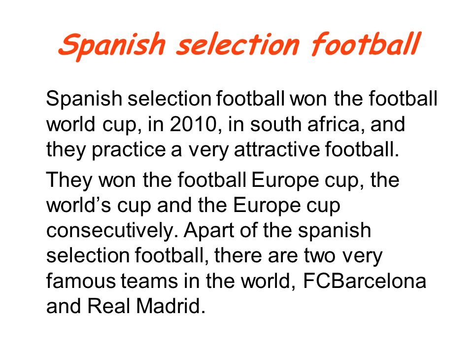Spanish selection football won the football world cup, in 2010, in south africa, and they practice a very attractive football.
