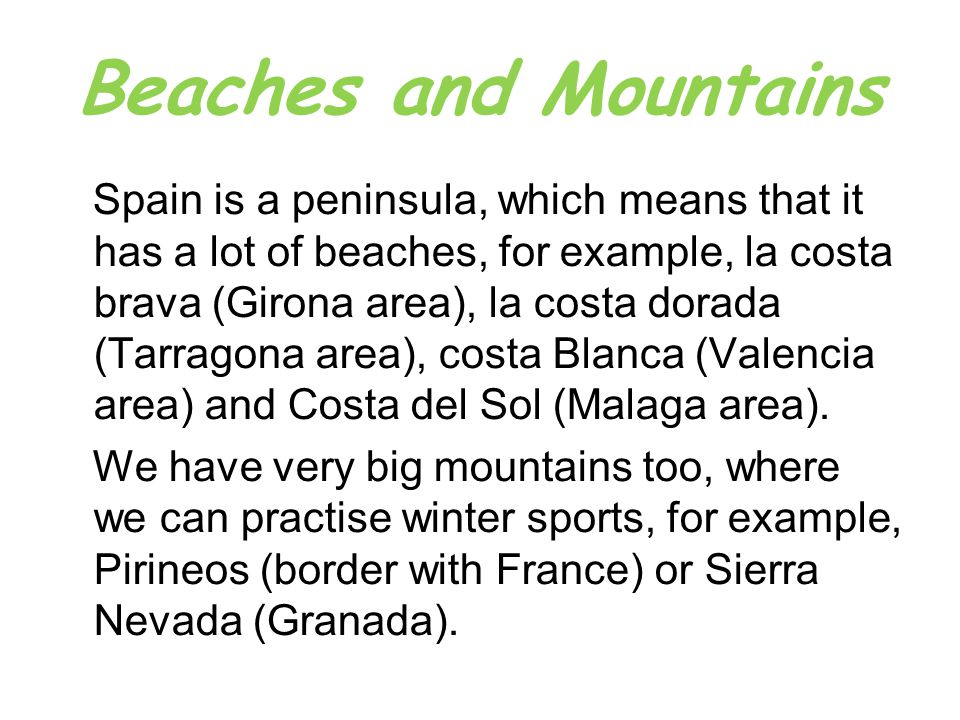 Beaches and Mountains Spain is a peninsula, which means that it has a lot of beaches, for example, la costa brava (Girona area), la costa dorada (Tarragona area), costa Blanca (Valencia area) and Costa del Sol (Malaga area).