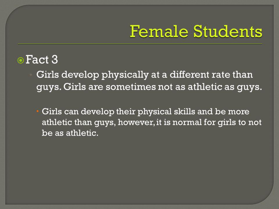 Fact 3 Girls develop physically at a different rate than guys.