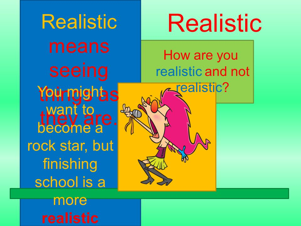 Realistic means seeing things as they are. How are you realistic and not realistic.