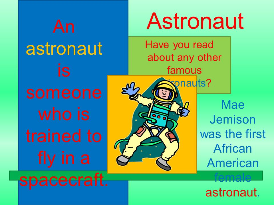 An astronaut is someone who is trained to fly in a spacecraft. Have you read about any other famous astronauts? Astronaut Mae Jemison was the first Af