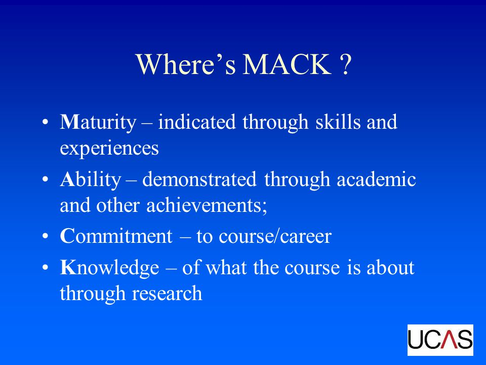 Wheres MACK ? Maturity – indicated through skills and experiences Ability – demonstrated through academic and other achievements; Commitment – to cour