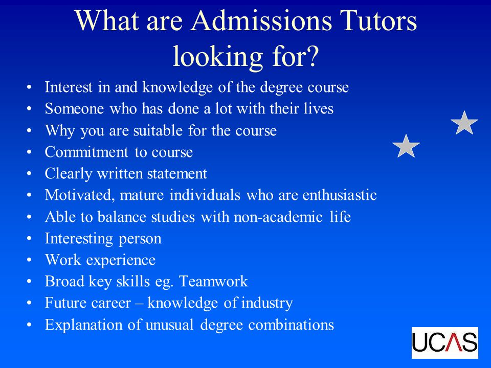 What are Admissions Tutors looking for? Interest in and knowledge of the degree course Someone who has done a lot with their lives Why you are suitabl