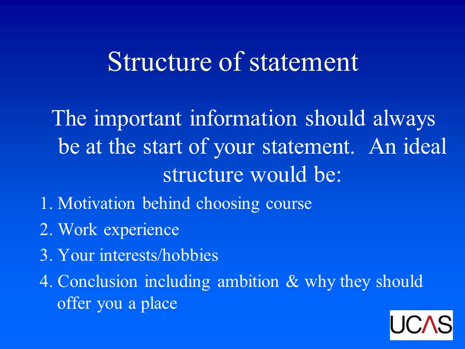 Structure of statement The important information should always be at the start of your statement. An ideal structure would be: 1. Motivation behind ch