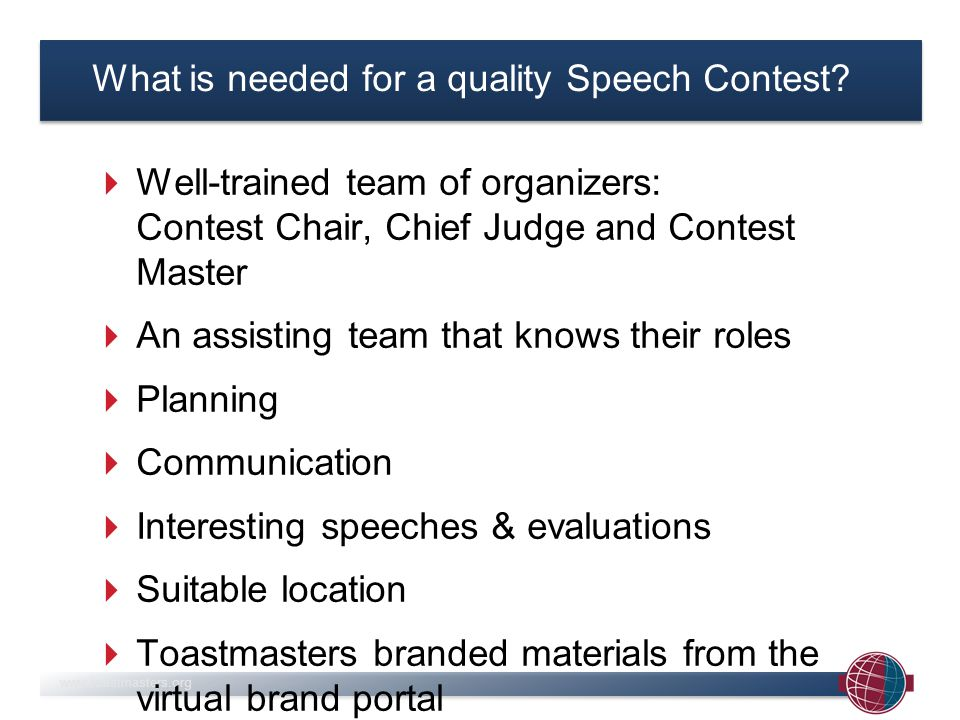 www.toastmasters.org The team of organizers Contest Chair Contest MasterChief judge compare role with VPEcompare role with TMEcompare role with GE Target Speaker (1)Contestants (...)Judges (>5) Sergeants at Arms (>1)Calligraphist (1) Secret tie-breaking judge (1) Meet & greets (>1)Ballot counters (2) Video operator (1)Time keepers (2) Video publisher (1)