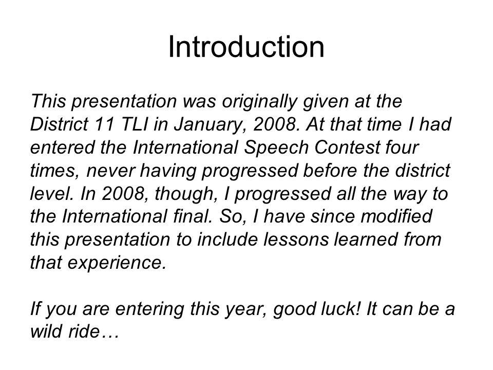 Introduction This presentation was originally given at the District 11 TLI in January, 2008. At that time I had entered the International Speech Conte