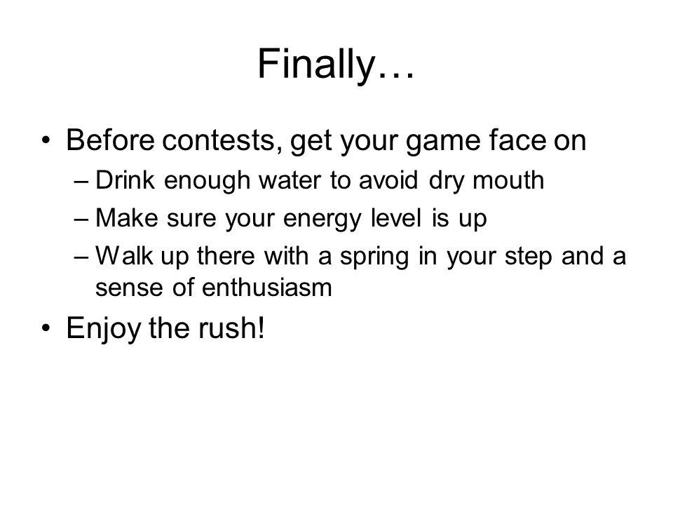 Finally… Before contests, get your game face on –Drink enough water to avoid dry mouth –Make sure your energy level is up –Walk up there with a spring in your step and a sense of enthusiasm Enjoy the rush!