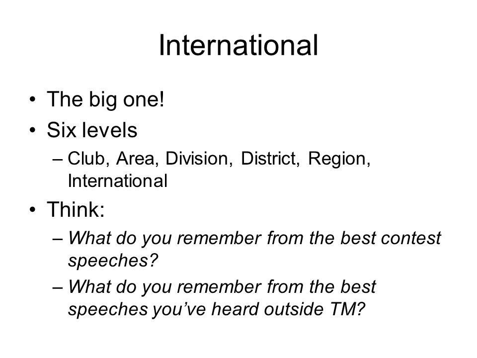 International The big one! Six levels –Club, Area, Division, District, Region, International Think: –What do you remember from the best contest speech