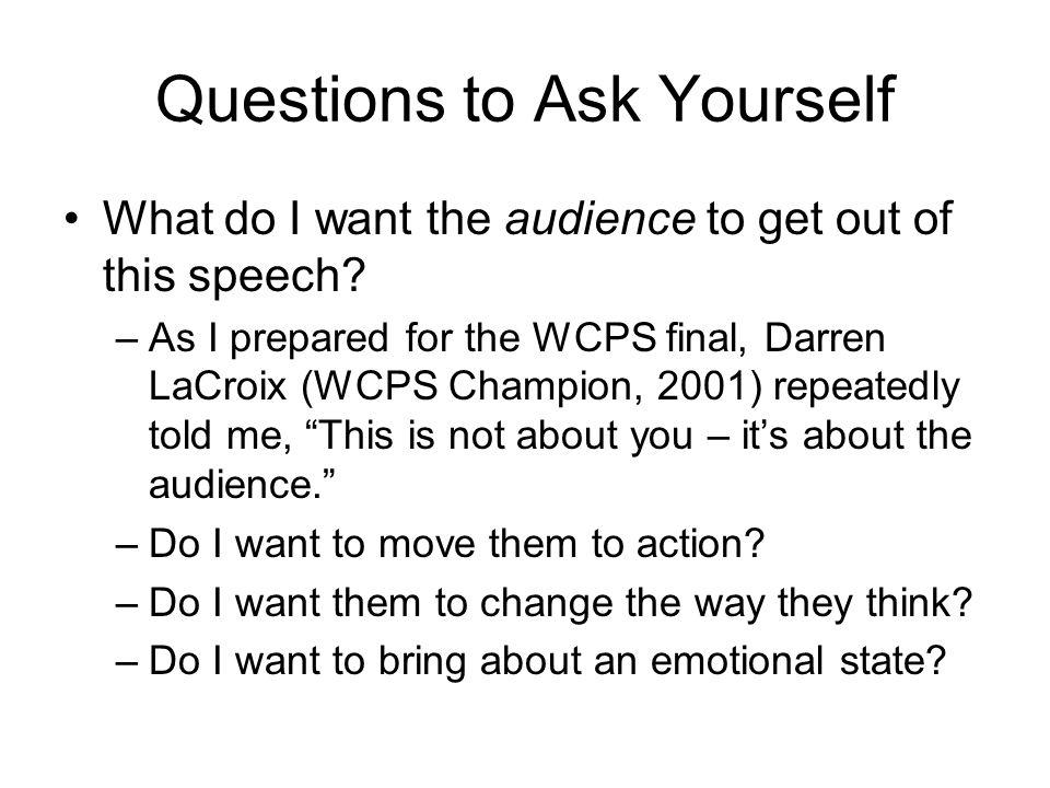 Questions to Ask Yourself What do I want the audience to get out of this speech.