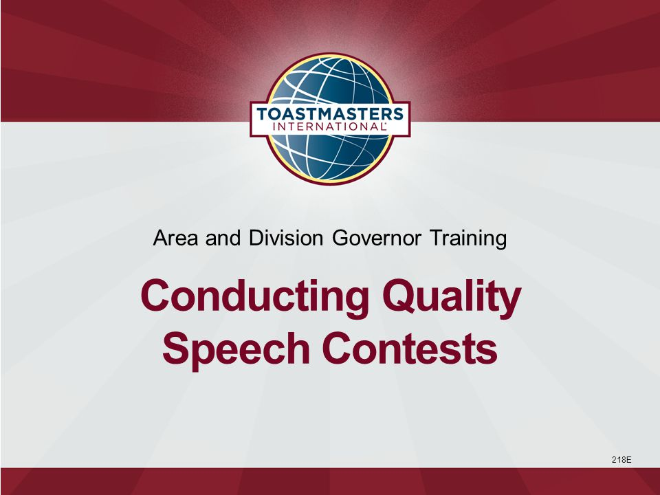 Keeping priorities straight Understanding the purposes of speech contests Knowing the requirements for successful speech contests Being familiar with International Speech Contest rules Selecting speech contest judges Recognizing participants and protecting Toastmasters trademarks 1 Session Objectives