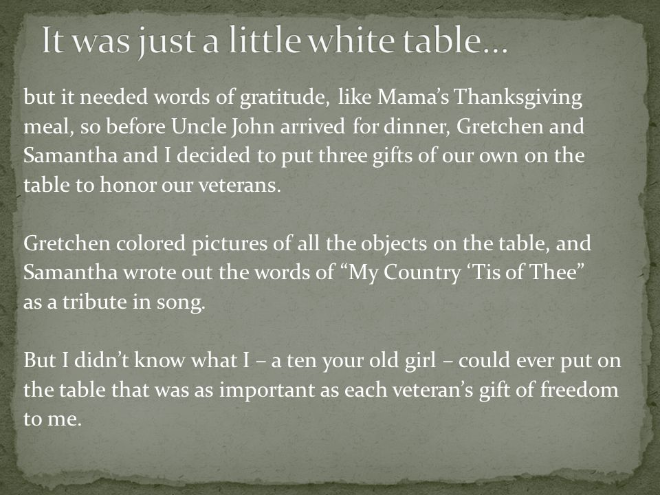 but it needed words of gratitude, like Mamas Thanksgiving meal, so before Uncle John arrived for dinner, Gretchen and Samantha and I decided to put three gifts of our own on the table to honor our veterans.