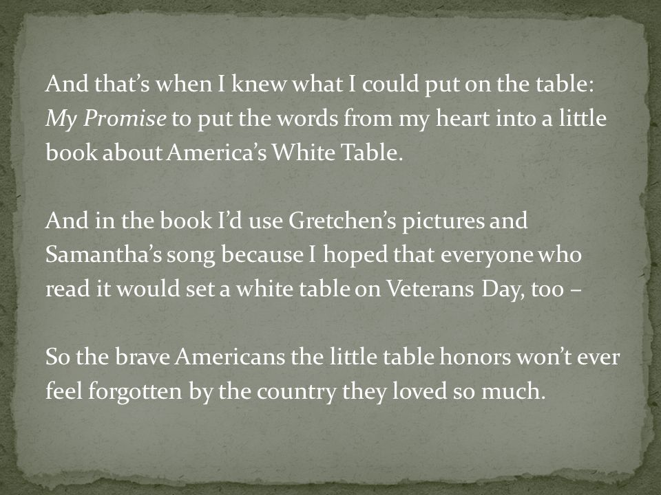 And thats when I knew what I could put on the table: My Promise to put the words from my heart into a little book about Americas White Table.