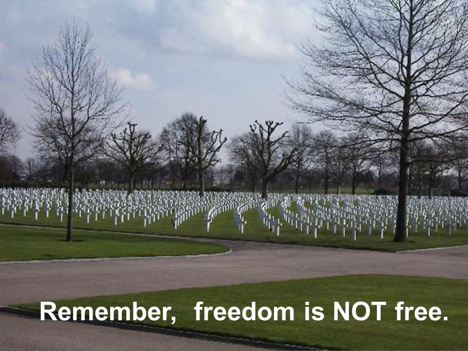 Remember, freedom is NOT free.