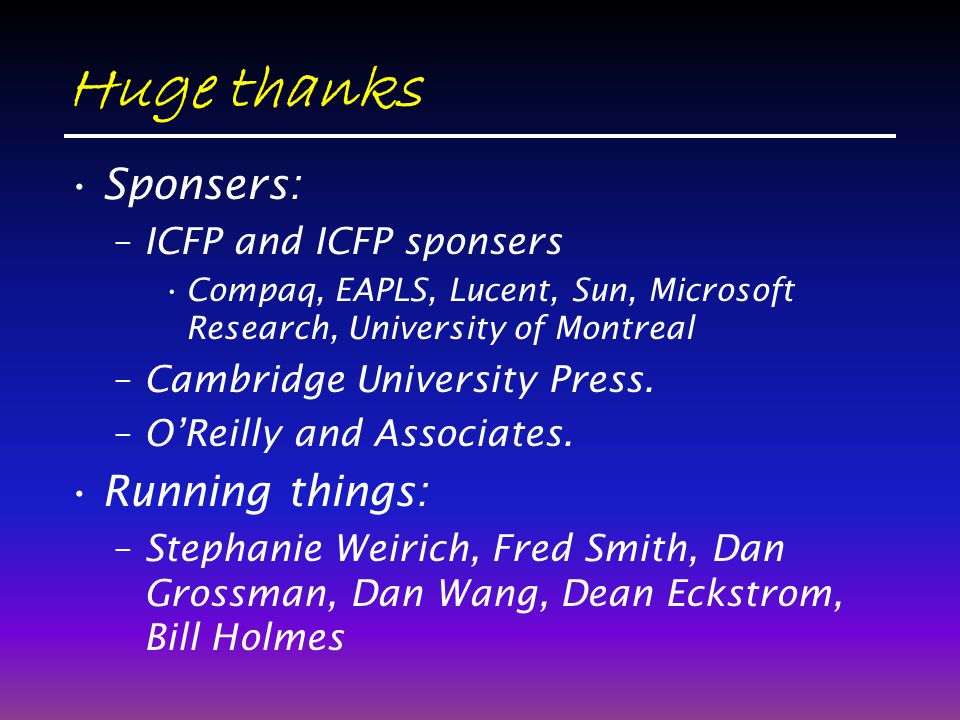 Huge thanks Sponsers: –ICFP and ICFP sponsers Compaq, EAPLS, Lucent, Sun, Microsoft Research, University of Montreal –Cambridge University Press.