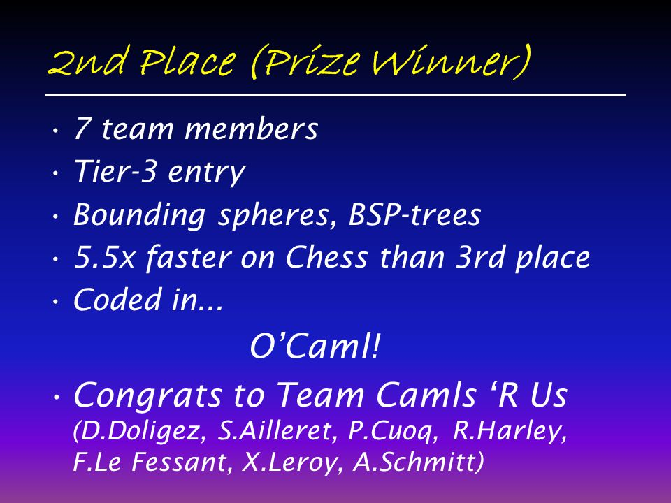 2nd Place (Prize Winner) 7 team members Tier-3 entry Bounding spheres, BSP-trees 5.5x faster on Chess than 3rd place Coded in...