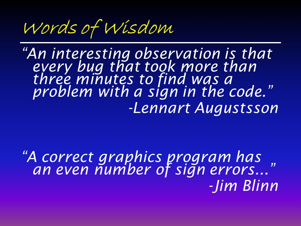 Words of Wisdom An interesting observation is that every bug that took more than three minutes to find was a problem with a sign in the code. -Lennart