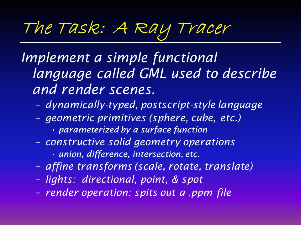 The Task: A Ray Tracer Implement a simple functional language called GML used to describe and render scenes.