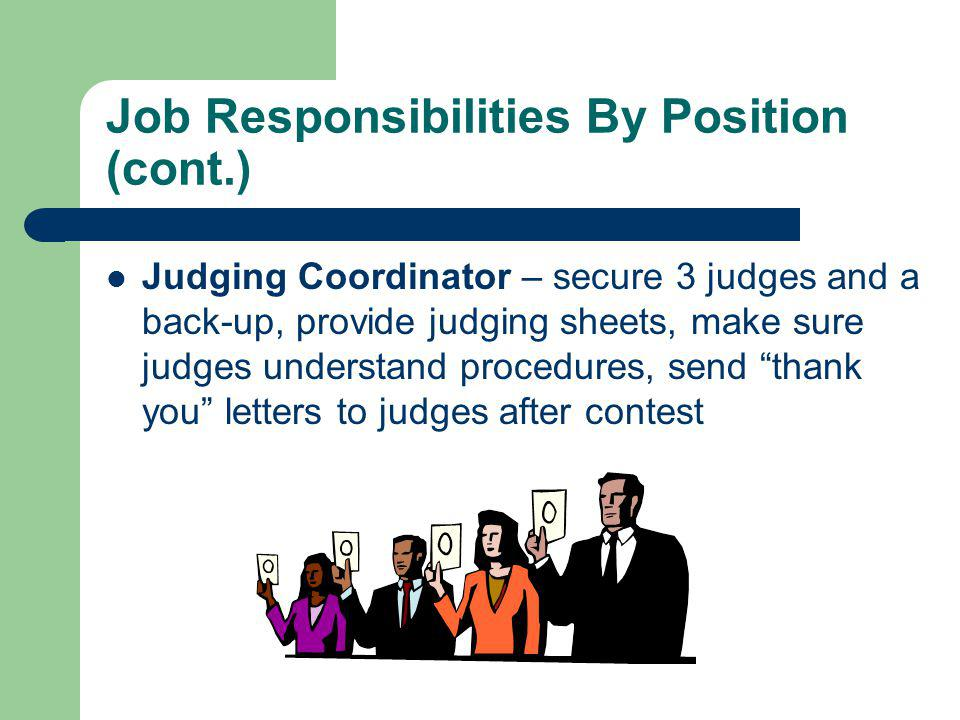 Job Responsibilities By Position (cont.) Judging Coordinator – secure 3 judges and a back-up, provide judging sheets, make sure judges understand procedures, send thank you letters to judges after contest