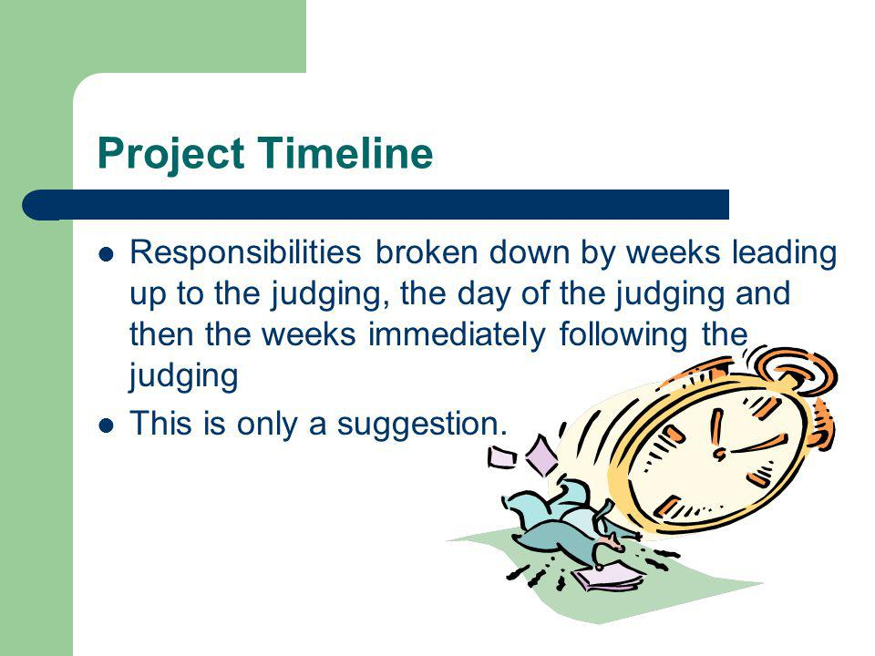 Project Timeline Responsibilities broken down by weeks leading up to the judging, the day of the judging and then the weeks immediately following the judging This is only a suggestion.